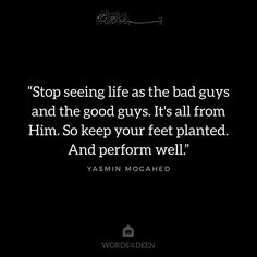 """Stop seeing life as the bad guys and the good guys. It's all from Him. So keep your feet planted. And perform well."" - Yasmin Mogahed"