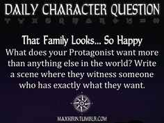 ✶ DAILY CHARACTER QUESTION ✶ That Family Looks… So Happy What does your Protagonist want more than anything else in the world? Write a scene where they witness someone who has exactly what they want. Want to publish a story inspired by this prompt? Click here to read the guidelines~ ♥︎ And, if you're looking for more writerly content, make sure to follow me: maxkirin.tumblr.com!