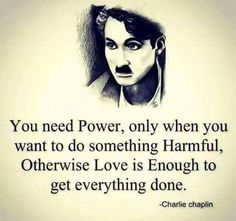 Love is enough to get everything done.. -Charlie Chaplin