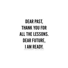 Dear past, thank you for all the lessons. Dear future, I am ready. #quoteble
