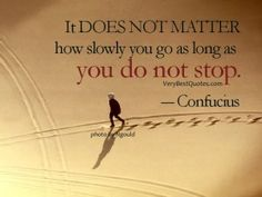 perseverance quotes - It DOES NOT MATTER how slowly you go as long as you do not stop. Confucius