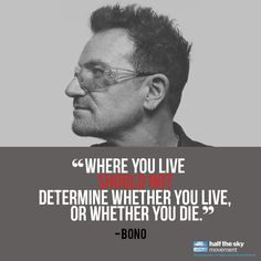 """""""Where you live should not determine whether you live or whether you die."""" Half the Sky Movement. U2 Music, Good Music, Quotes To Live By, Me Quotes, Quotable Quotes, U2 Lyrics, Bono U2, Half The Sky, Looking For People"""