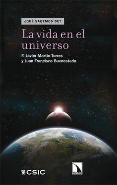 La vida en el universo / F. Javier Martín-Torres y Juan Francisco Buenestado.-- Madrid : CSIC; : Los Libros de la Catarata, D.L. 2013.
