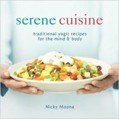 Serene Cuisine: Traditional Yogic Recipes for the Mind & Body: Nicky Moona