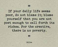 """""""If your daily life seems poor, do not blame it; blame yourself that you are not poet enough to call forth its riches. For the creative, there is no poverty.""""  - Rilke"""