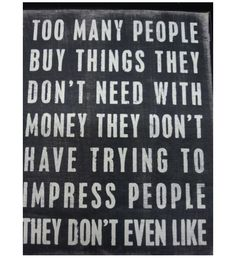 too many people buy things they don't need with money they don't have trying to impress people they dont like.
