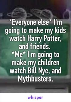 *Everyone else* I'm going to make my kids watch Harry Potter, and friends.  *Me* I'm going to make my children watch Bill Nye, and Mythbusters.
