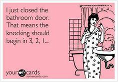 "The minute I go to use the bathroom, I swear, right away its ""MMOOOMMMYYYY!!!!"" lol never fails"
