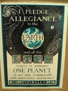 I pledge allegiance to the Earth and all the life which it supports. One planet, in our care, irreplaceable, with sustenance and respect for all.