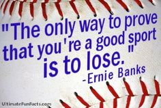 I saw Ernie Banks at a convention one time, and he quoted this, he is awesome. He always said that he wanted to win the World Series, but his teammates only laughed at the thought. Lol.