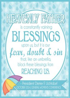 PRINTABLE QUOTE Collection from LDS General Conference, October 2014 Sessions #LDS #LDSconf - great quotes from Uchtdorf... Heavenly Father is constantly raining blessings upon us, but it is our fear, doubt and sin that, like an umbrella, block these blessings from reaching us. #umbrella