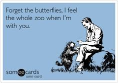Forget the butterflies, I feel the whole zoo when I'm with you.