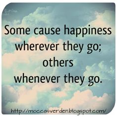 Love Your Life:  Some cause happiness wherever they go; others whenever they go.