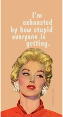 """I'm exhausted by how stupid everyone is getting."" how i feel everyday."