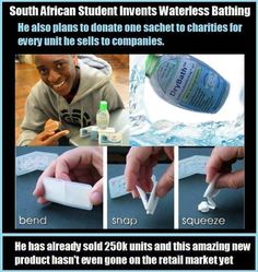 For people who don't have time to bathe or access to fresh water, a South African college student has a solution: a shower gel users simply rub onto their skin. One small packet replaces one bath, and users never need any water. Ludwick Marishane's inspiration was a lazy friend, but his invention will be a boon to people who live in areas where clean water is in short supply. The gel, called Drybath, kills germs, moisturizes the skin and exudes a pleasant, light smell, unlike hand…