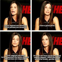 So if we can have equal penis and vagina respect, I think the world would be a kinder, gentler place. - Sandra Bullock, everyone. I love how she doesn't encourage women being unfairly self-effacing of themselves Intersectional Feminism, Patriarchy, Equal Rights, Sandra Bullock, Social Justice, Fight Club, Human Rights, Girl Power, Lady Power