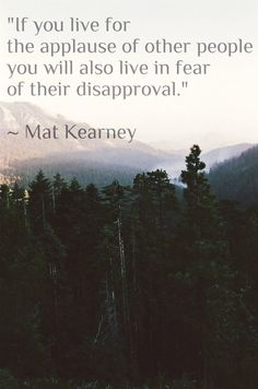 If you live for the applause of other people you will also live in fear of their disapproval... LOVE