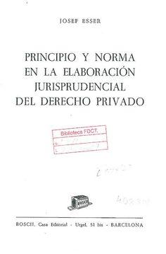 Principio y norma en la elaboración jurisprudencial del derecho privado / Josef Esser ; traducción del alemán por Eduardo Valentí Fiol, 1961