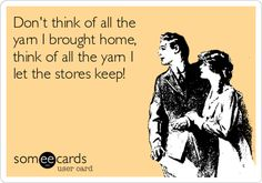 Free and Funny Confession Ecard: Don't think of all the yarn I brought home, think of all the yarn I let the stores keep! Create and send your own custom Confession ecard. Knitting Quotes, Knitting Humor, Crochet Humor, Funny Crochet, Crochet Yarn, Crochet Pattern, Guter Rat, Craft Quotes, E Cards