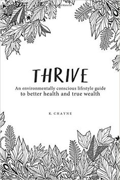 Thrive: An environmentally conscious lifestyle guide to better health and true wealth, by K. Chayne