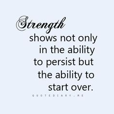 #Strength show not only in the #ability to #persist but the ability to start over.