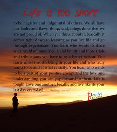 Life is too short to be negative and judgmental of others. We all have our faults and flaws, things said, things done that we are not proud of. When you think about it, basically it comes right dow...