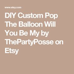DIY Custom Pop The Balloon Will You Be My by ThePartyPosse on Etsy