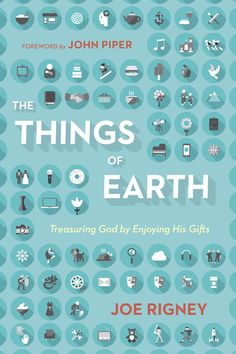 The Things of Earth: Treasuring God by Enjoying His Gifts | Books | Crossway