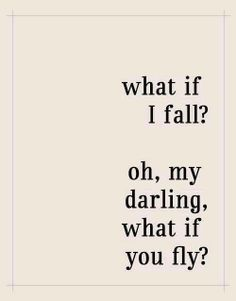 What if i fall?..... Oh, my darling, what if you fly?