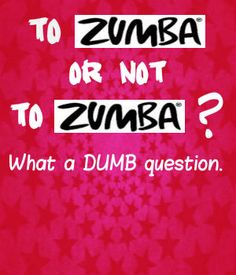 To Zumba or not to Zumba? Seriously?