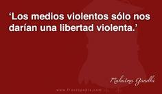 Los medios violentos sólo nos darían una libertad violenta.