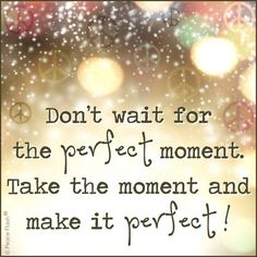 Positive Inspirational Quotes: Don't wait for the perfect moment. Life Quotes Love, Great Quotes, Quotes To Live By, Amazing Quotes, Clever Quotes, Quote Life, Interesting Quotes, Positive Quotes, Motivational Quotes