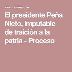 El presidente Peña Nieto, imputable detraición a la patria - Proceso
