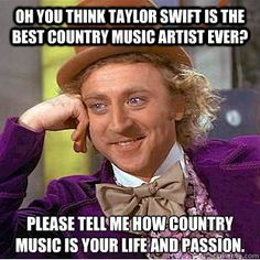 """Seriously. I'm fine when people finally learn to accept country music, but when you talk about it and the only thing you can talk about is Taylor Swift I lose respect, especially when you continue to act like country music is, and always has been, your love. I'm not saying that she is bad, but let's be honest she is not the best example of """"country"""" music"""
