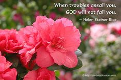 When troubles assail you, GOD will not fail you. ~ Helen Steiner Rice
