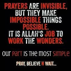 Prayers are invisible, but they make impossible things possible. It is Allah's job to work the wonders, our part is the most simple, pray believe and wait.