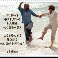"""""""We don't stop playing because we grow old. We grow old because we stop playing"""" -George Bernard Shaw"""