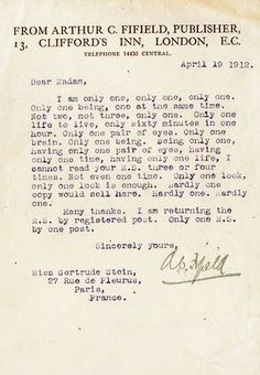 For those unfamiliar with the late-Gertrude Stein's notoriously difficult writing, a quick glance at one of her most famous pieces, Sacred Emily, should provide enough background with which to appreciate the following rejection letter; sent to Stein by her despairing editor in 1912 after receiving one of her rambling manuscripts.