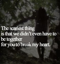the scariest thing is that we didn't even have to be together for you to break…