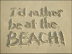 You are at the beach...I mean can't you see that you just wrote that and your feet are in the sand and you can hear the sea smiling at you...ah, god I got jealous