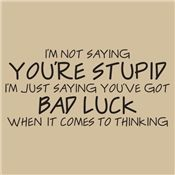 """Except, I'm thinking """"I don't believe in LUCK"""". SOOO... I guess what it really boils down to is that not only am I not saying """"you're stupid"""" but i don't believe it either! HA!HA!"""