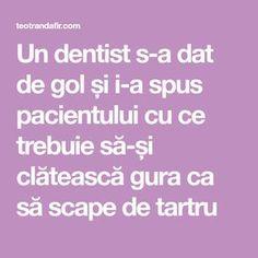 Un dentist s-a dat de gol și i-a spus pacientului cu ce trebuie să-și clătească gura ca să scape de tartru Good To Know, Dental, Health Fitness, Beauty, Eyes, House, Medicine, The Body, Home