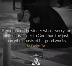 Remember: The sinner who is sorry for his sins, is closer to God than the just…