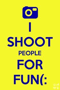 I shoot people for fun! :)