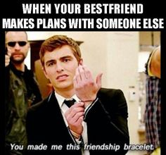 When your best friend makes plans with someone else...lol Dave franco is hot haha