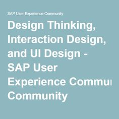 Design Thinking, Interaction Design, and UI Design - SAP User Experience Community