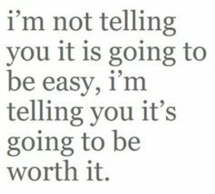 It will be. It will suck. It will hurt, There will be tears and relapses. There will be breakdowns and emotional ups and downs but it will always be worth it.