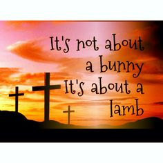 It's not about a Bunny, it's about a Lamb...Behold! The Lamb of God who takes away the sins of the world! John 1:29