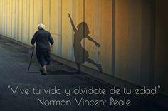... Vive tu vida y olvídate de tu edad. Norman Vincent Peale.