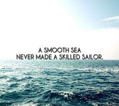"""A smooth sea never made a skilled sailor"""